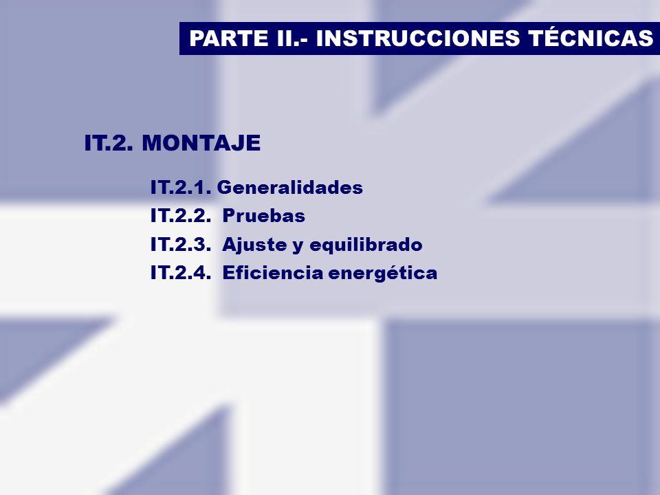 PARTE II.- INSTRUCCIONES TÉCNICAS IT.2. MONTAJE IT.2.1. Generalidades IT.2.2. Pruebas IT.2.3. Ajuste y equilibrado IT.2.4. Eficiencia energética