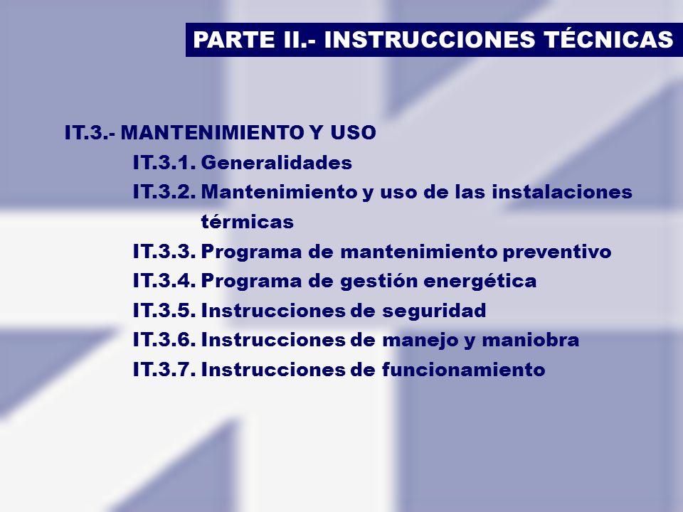 PARTE II.- INSTRUCCIONES TÉCNICAS IT.3.- MANTENIMIENTO Y USO IT.3.1.Generalidades IT.3.2.Mantenimiento y uso de las instalaciones térmicas IT.3.3.Prog