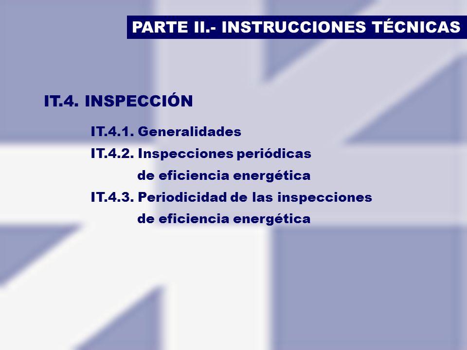 PARTE II.- INSTRUCCIONES TÉCNICAS IT.4. INSPECCIÓN IT.4.1. Generalidades IT.4.2. Inspecciones periódicas de eficiencia energética IT.4.3. Periodicidad