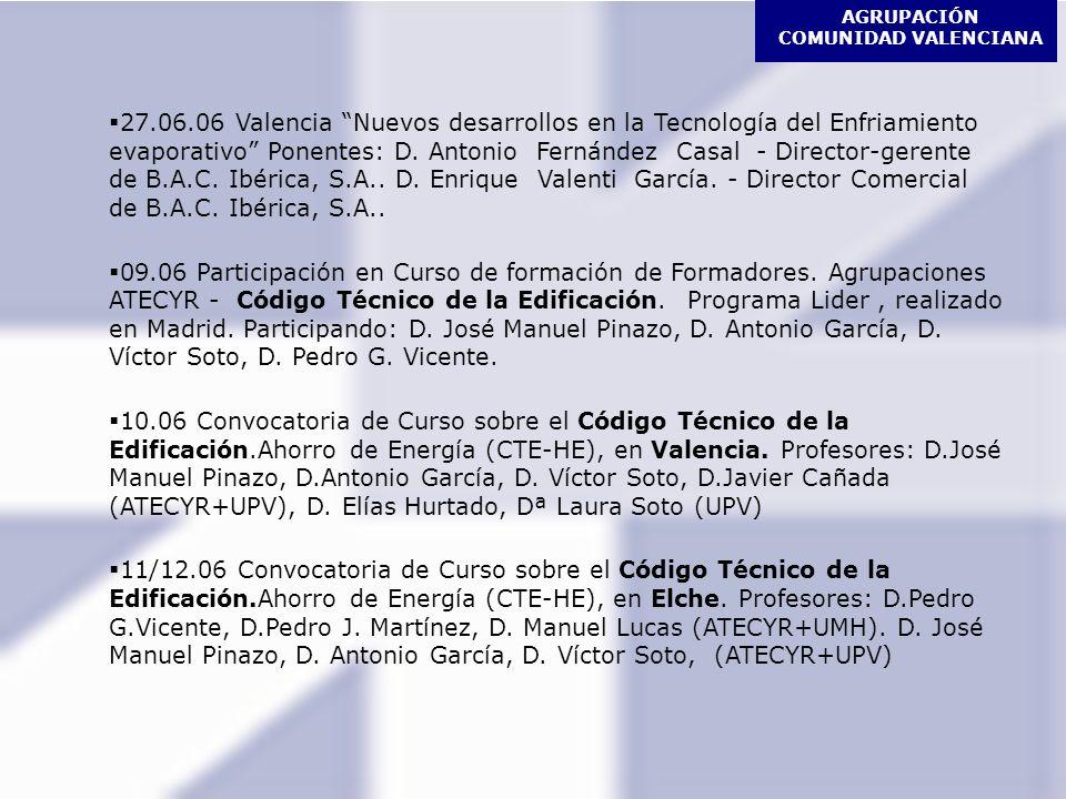 AGRUPACIÓN COMUNIDAD VALENCIANA PREVISIONES CURSOS Impartición de cursos de Formación para personal que realice tareas de mantenimiento higiénico sanitario de instalaciones de riesgo frente a Legionela, en ALCOY, ALICANTE y VALENCIA Impartición de cursos sobre desarrollo y aplicación del Código Técnico de la Edificación - Ahorro de Energía (CTE-HE) en VALENCIA, ELCHE y MURCIA SESIONES TÉCNICAS: Climatización en Hospitales (Trox) Sistemas de regulación en sistemas de Refrigeración Industrial (Danfoss) Sistemas hidrónicos para acondicionamiento de aire (Saunier Duval – Ciatesa)
