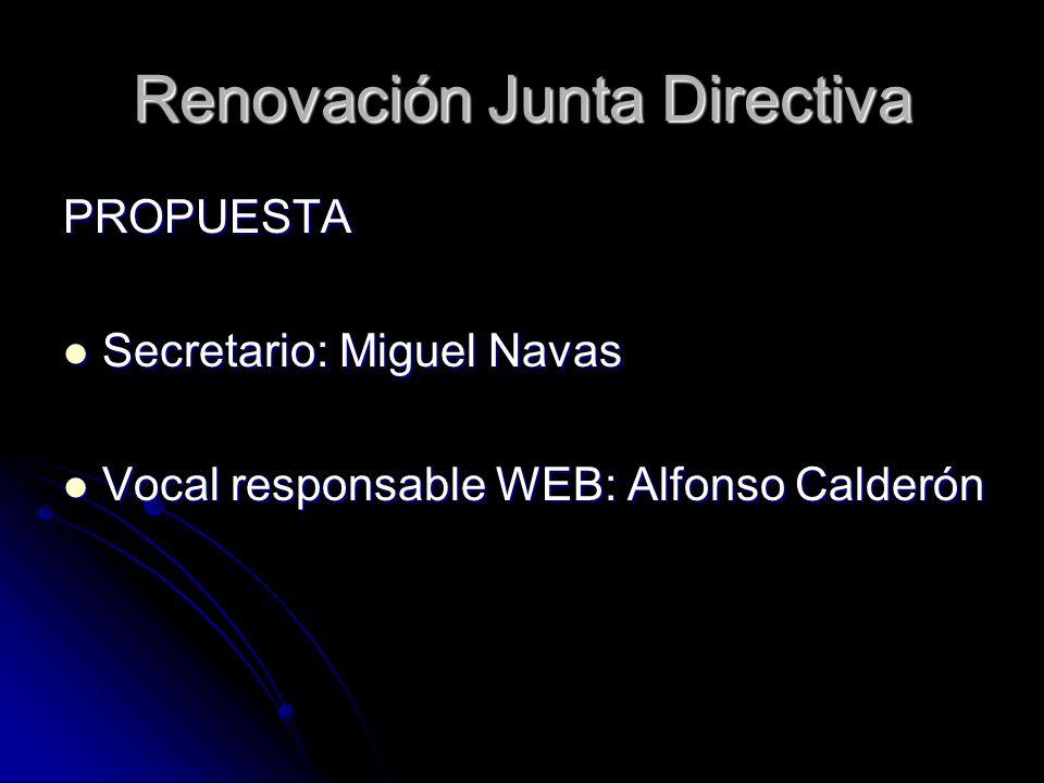 Renovación Junta Directiva PROPUESTA Secretario: Miguel Navas Secretario: Miguel Navas Vocal responsable WEB: Alfonso Calderón Vocal responsable WEB: