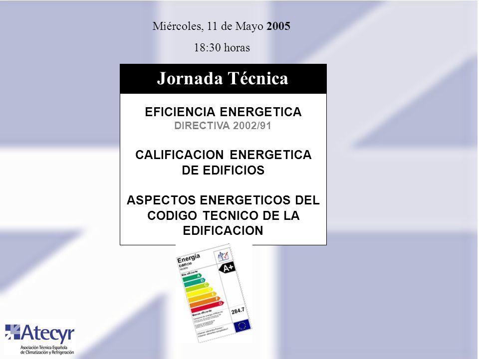 Miércoles, 11 de Mayo 2005 18:30 horas EFICIENCIA ENERGETICA DIRECTIVA 2002/91 CALIFICACION ENERGETICA DE EDIFICIOS ASPECTOS ENERGETICOS DEL CODIGO TECNICO DE LA EDIFICACION Jornada Técnica