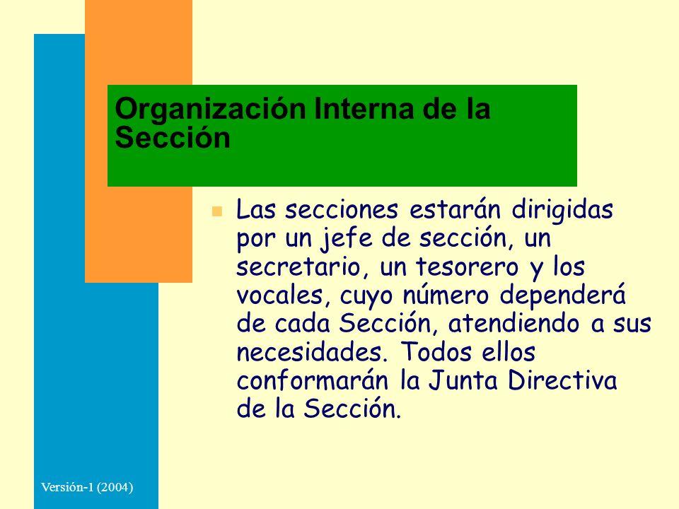 Versión-1 (2004) Organización Interna de la Sección n Las secciones estarán dirigidas por un jefe de sección, un secretario, un tesorero y los vocales, cuyo número dependerá de cada Sección, atendiendo a sus necesidades.