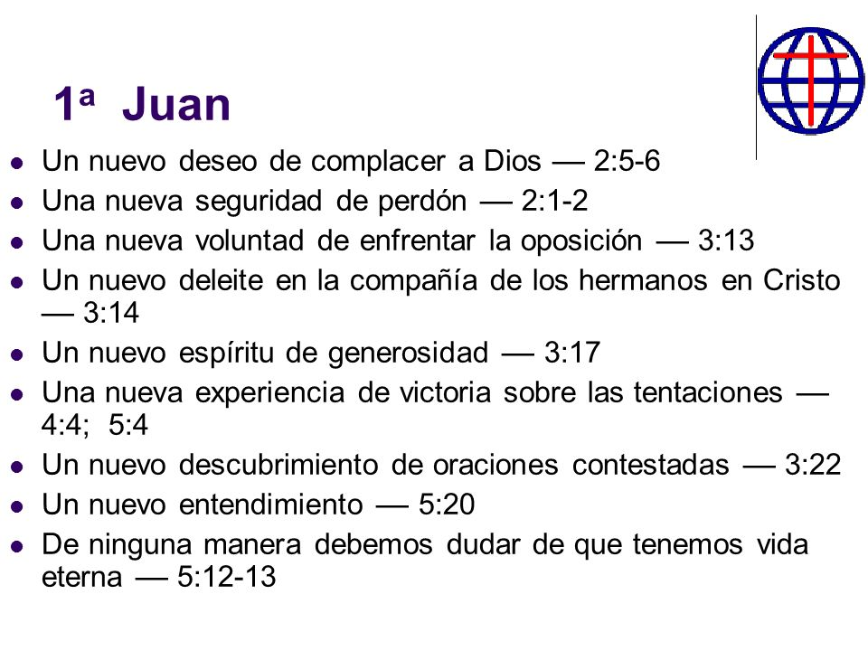 1 a Juan Un nuevo deseo de complacer a Dios –– 2:5-6 Una nueva seguridad de perdón –– 2:1-2 Una nueva voluntad de enfrentar la oposición –– 3:13 Un nu