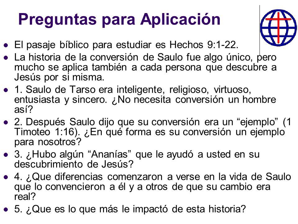 Preguntas para Aplicación El pasaje bíblico para estudiar es Hechos 9:1-22. La historia de la conversión de Saulo fue algo único, pero mucho se aplica