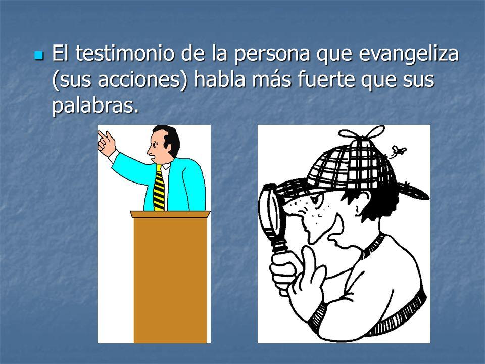 El testimonio de la persona que evangeliza (sus acciones) habla más fuerte que sus palabras.