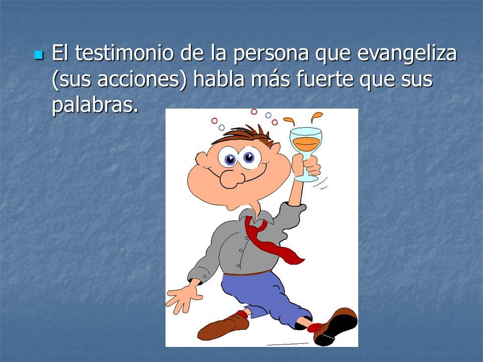 El testimonio de la persona que evangeliza (sus acciones) habla más fuerte que sus palabras. El testimonio de la persona que evangeliza (sus acciones)