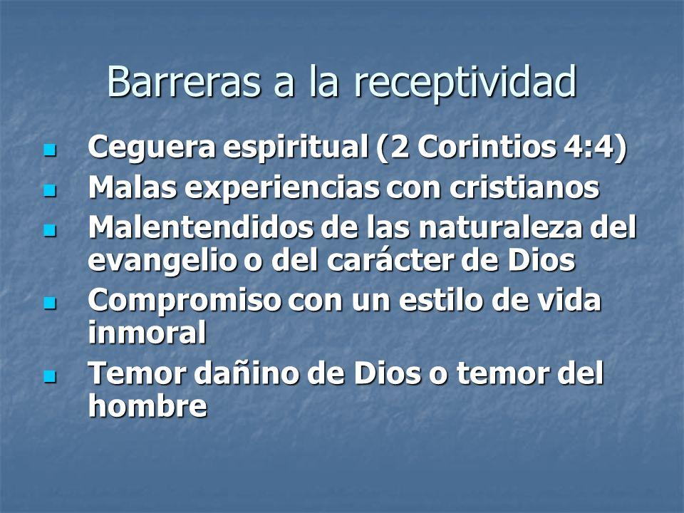 Barreras a la receptividad Ceguera espiritual (2 Corintios 4:4) Malas experiencias con cristianos Malentendidos de las naturaleza del evangelio o del