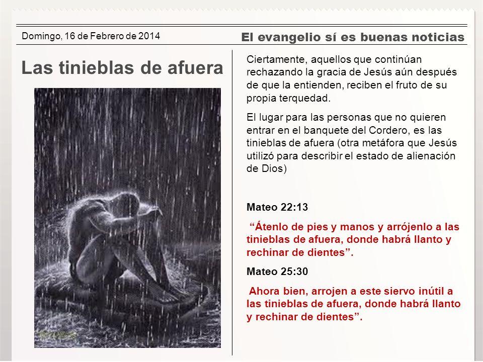 El evangelio sí es buenas noticias Las tinieblas de afuera Ciertamente, aquellos que continúan rechazando la gracia de Jesús aún después de que la ent