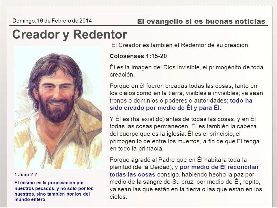 El evangelio sí es buenas noticias Creador y Redentor El Creador es también el Redentor de su creación. Colosenses 1:15-20 Él es la imagen del Dios in