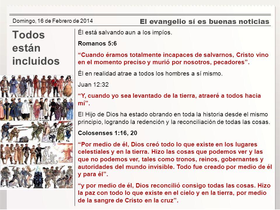 El evangelio sí es buenas noticias Todos están incluidos Él está salvando aun a los impíos. Romanos 5:6 Cuando éramos totalmente incapaces de salvarno
