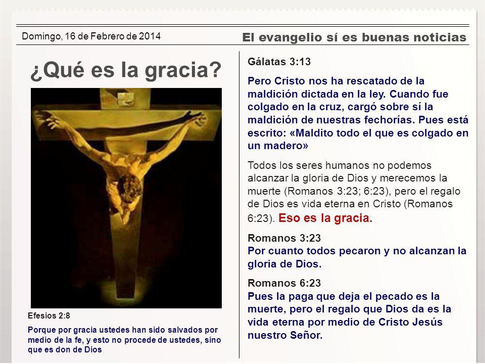 El evangelio sí es buenas noticias ¿Qué es la gracia? Gálatas 3:13 Pero Cristo nos ha rescatado de la maldición dictada en la ley. Cuando fue colgado