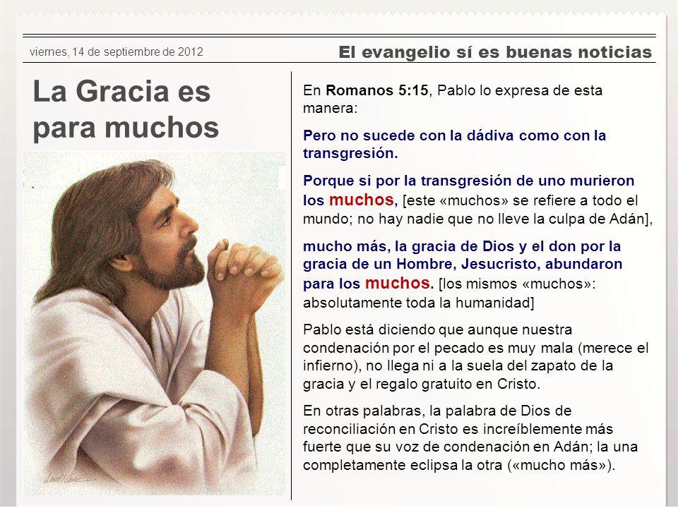 El evangelio sí es buenas noticias La Gracia es para muchos En Romanos 5:15, Pablo lo expresa de esta manera: Pero no sucede con la dádiva como con la