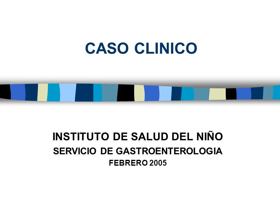 CASO CLINICO INSTITUTO DE SALUD DEL NIÑO SERVICIO DE GASTROENTEROLOGIA FEBRERO 2005