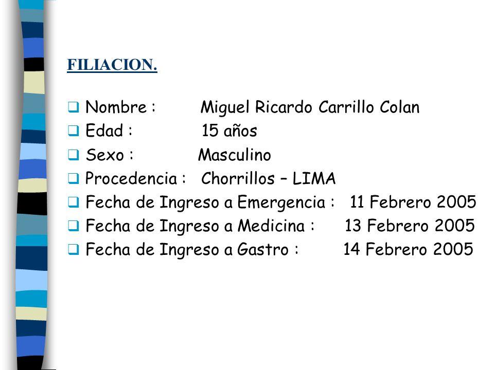 FILIACION. Nombre : Miguel Ricardo Carrillo Colan Edad : 15 años Sexo : Masculino Procedencia : Chorrillos – LIMA Fecha de Ingreso a Emergencia : 11 F