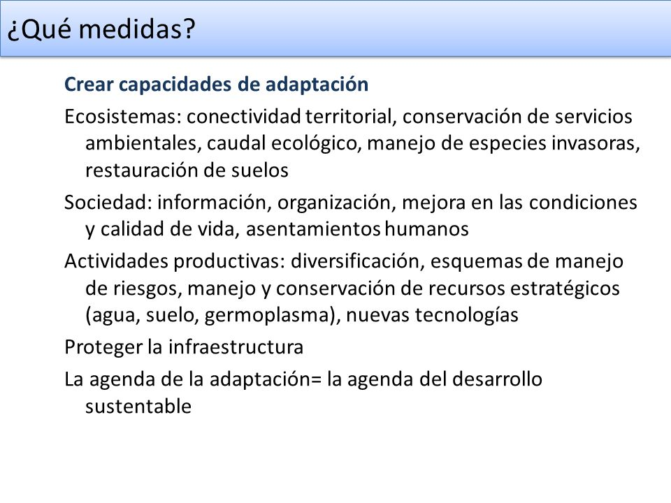 ¿Qué medidas? Crear capacidades de adaptación Ecosistemas: conectividad territorial, conservación de servicios ambientales, caudal ecológico, manejo d