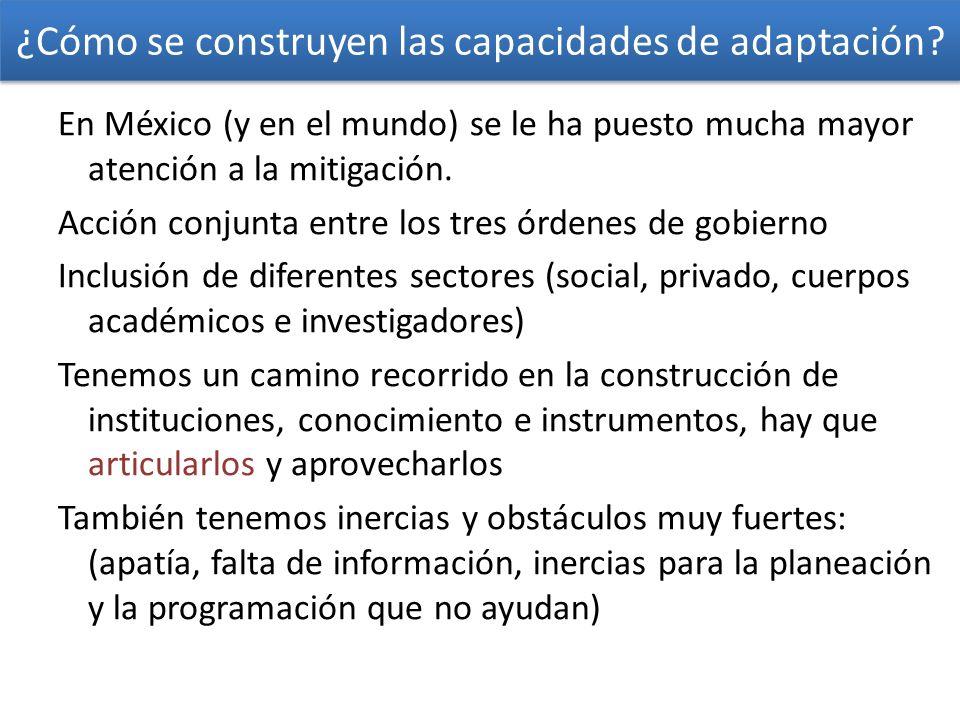 ¿Cómo se construyen las capacidades de adaptación? En México (y en el mundo) se le ha puesto mucha mayor atención a la mitigación. Acción conjunta ent