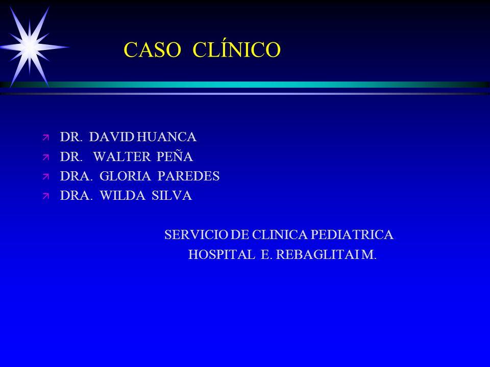 CASO CLÍNICO ä ä DR. DAVID HUANCA ä ä DR. WALTER PEÑA ä ä DRA. GLORIA PAREDES ä ä DRA. WILDA SILVA SERVICIO DE CLINICA PEDIATRICA HOSPITAL E. REBAGLIT