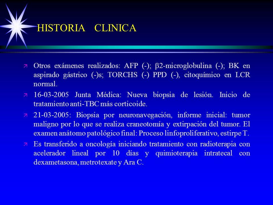 HISTORIA CLINICA ä ä Otros exámenes realizados: AFP (-); 2-microglobulina (-); BK en aspirado gástrico (-)s; TORCHS (-) PPD (-), citoquímico en LCR no