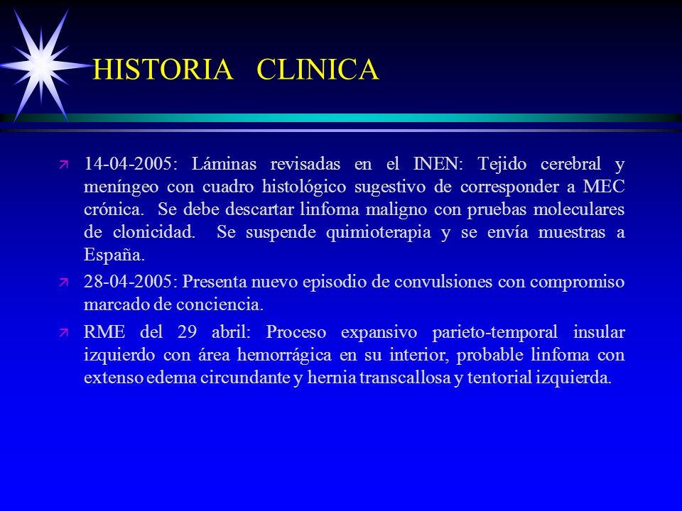 HISTORIA CLINICA ä ä 14-04-2005: Láminas revisadas en el INEN: Tejido cerebral y meníngeo con cuadro histológico sugestivo de corresponder a MEC cróni