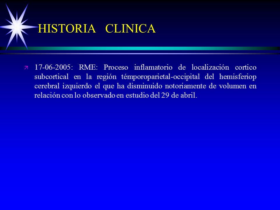 HISTORIA CLINICA ä ä 17-06-2005: RME: Proceso inflamatorio de localización cortico subcortical en la región témporoparietal-occipital del hemisferiop