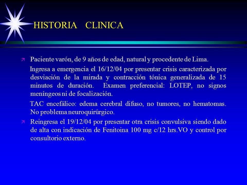 HISTORIA CLINICA ä ä Paciente varón, de 9 años de edad, natural y procedente de Lima. Ingresa a emergencia el 16/12/04 por presentar crisis caracteriz