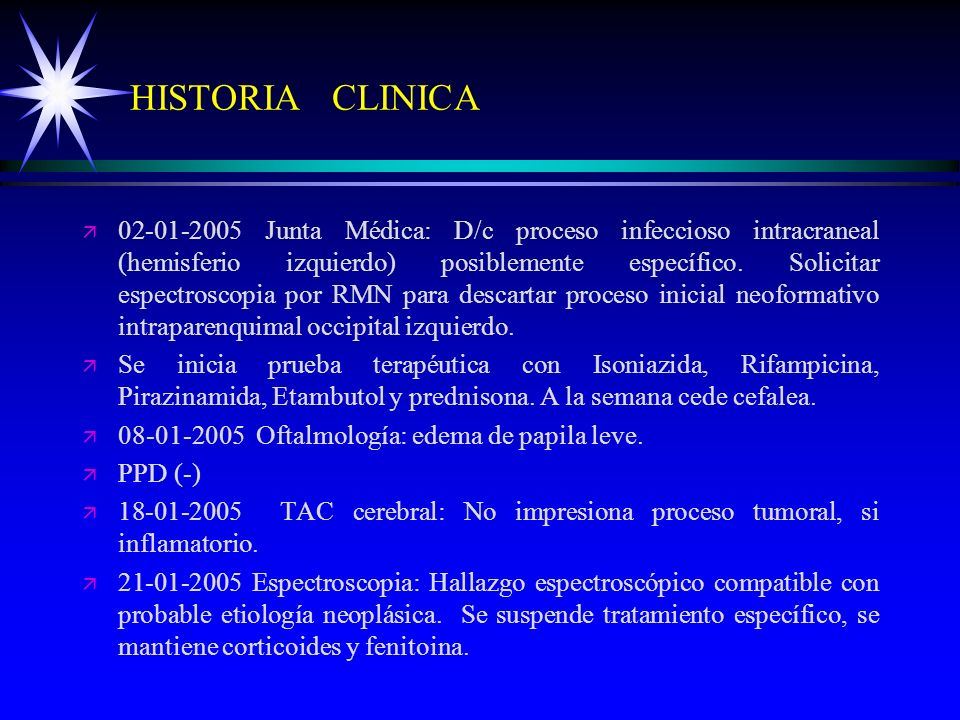 HISTORIA CLINICA ä ä 02-01-2005 Junta Médica: D/c proceso infeccioso intracraneal (hemisferio izquierdo) posiblemente específico. Solicitar espectrosc