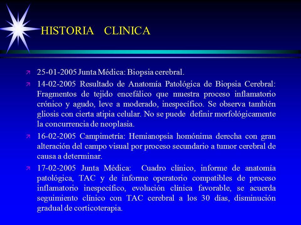 HISTORIA CLINICA ä ä 25-01-2005 Junta Médica: Biopsia cerebral. ä ä 14-02-2005 Resultado de Anatomía Patológica de Biopsia Cerebral: Fragmentos de tej
