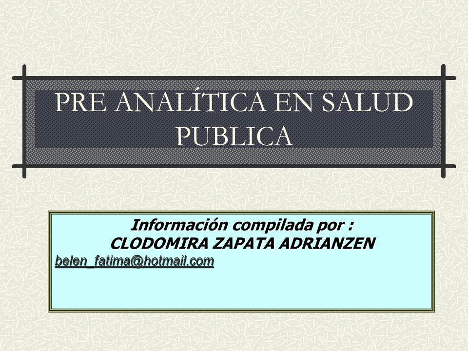 PRE ANALÍTICA EN SALUD PUBLICA Información compilada por : CLODOMIRA ZAPATA ADRIANZEN belen_fatima@hotmail.com