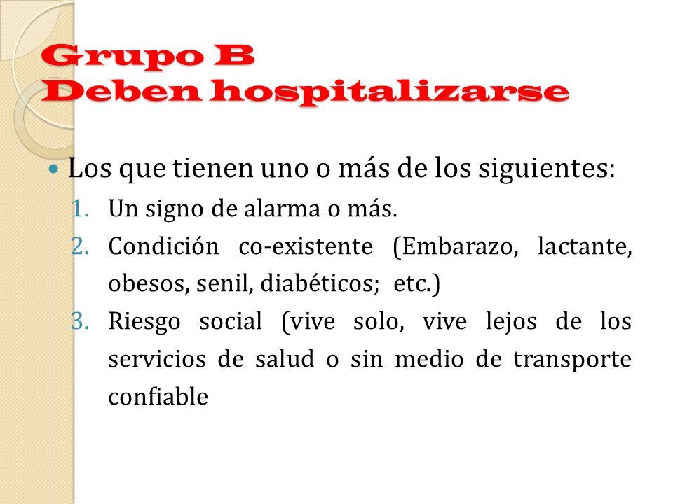 Grupo B Deben hospitalizarse Los que tienen uno o más de los siguientes: 1.Un signo de alarma o más. 2.Condición co-existente (Embarazo, lactante, obe