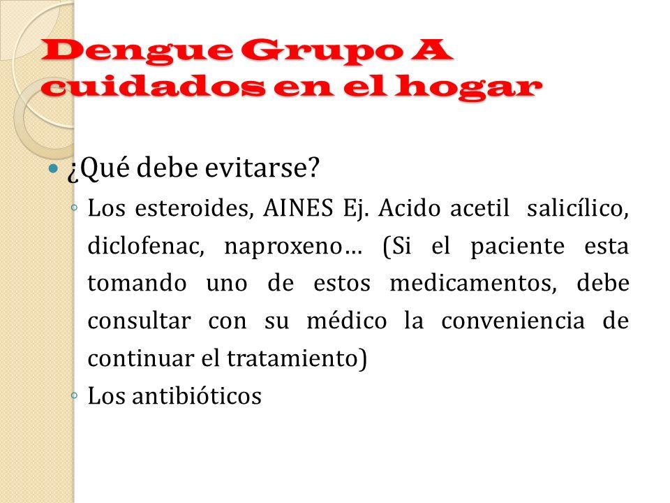 Dengue Grupo A cuidados en el hogar ¿Qué debe evitarse? Los esteroides, AINES Ej. Acido acetil salicílico, diclofenac, naproxeno… (Si el paciente esta