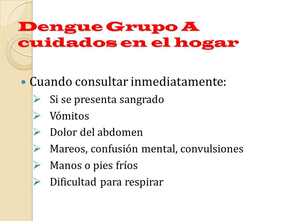 Dengue Grupo A cuidados en el hogar Cuando consultar inmediatamente: Si se presenta sangrado Vómitos Dolor del abdomen Mareos, confusión mental, convu