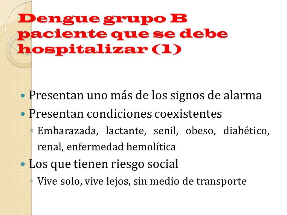 Dengue grupo B paciente que se debe hospitalizar (1) Presentan uno más de los signos de alarma Presentan condiciones coexistentes Embarazada, lactante