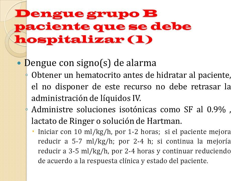Dengue grupo B paciente que se debe hospitalizar (1) Dengue con signo(s) de alarma Obtener un hematocrito antes de hidratar al paciente, el no dispone