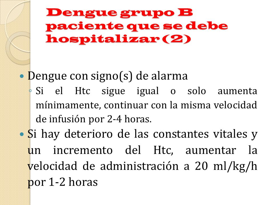 Dengue grupo B paciente que se debe hospitalizar (2) Dengue con signo(s) de alarma Si el Htc sigue igual o solo aumenta mínimamente, continuar con la