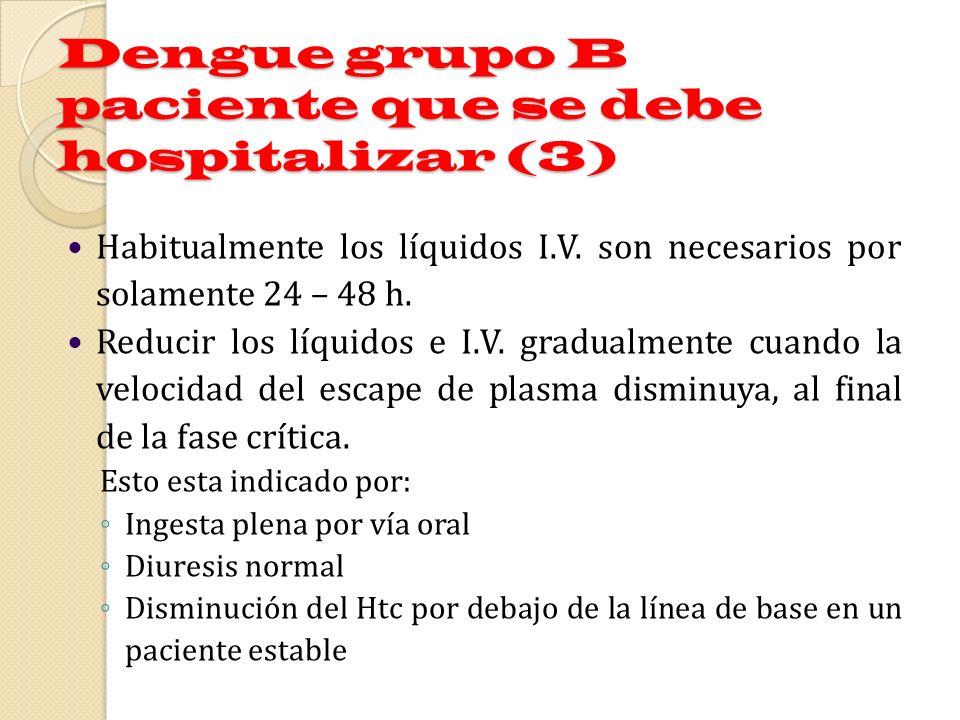 Dengue grupo B paciente que se debe hospitalizar (3) Habitualmente los líquidos I.V. son necesarios por solamente 24 – 48 h. Reducir los líquidos e I.
