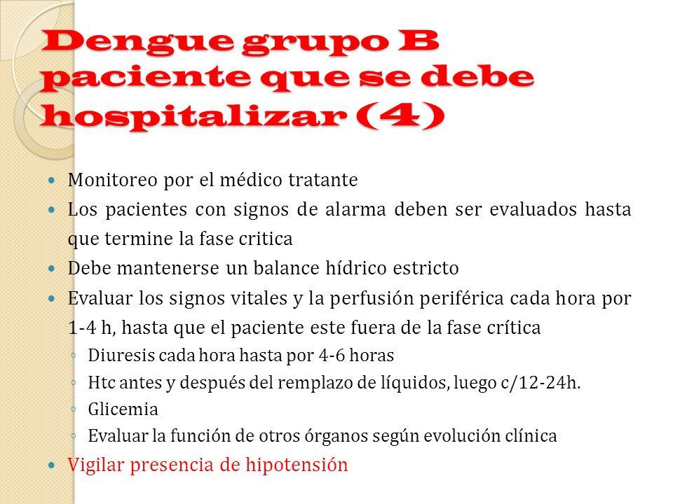 Dengue grupo B paciente que se debe hospitalizar (4) Monitoreo por el médico tratante Los pacientes con signos de alarma deben ser evaluados hasta que