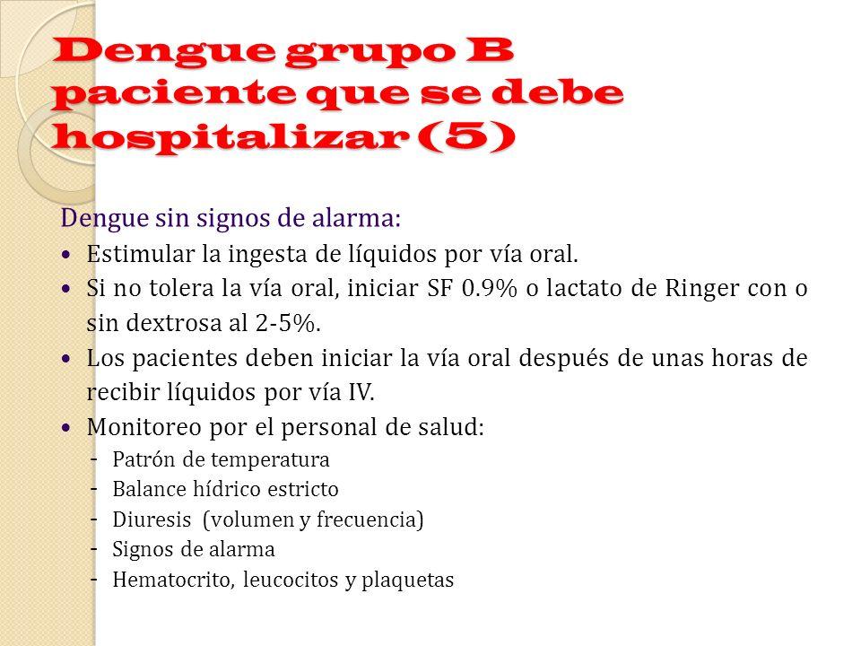 Dengue grupo B paciente que se debe hospitalizar (5) Dengue sin signos de alarma: Estimular la ingesta de líquidos por vía oral. Si no tolera la vía o