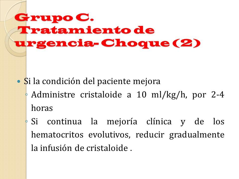 Grupo C. Tratamiento de urgencia- Choque (2) Si la condición del paciente mejora Administre cristaloide a 10 ml/kg/h, por 2-4 horas Si continua la mej
