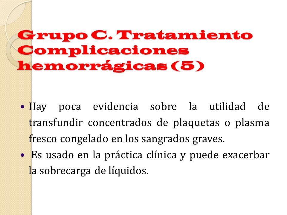Grupo C. Tratamiento Complicaciones hemorrágicas (5) Hay poca evidencia sobre la utilidad de transfundir concentrados de plaquetas o plasma fresco con