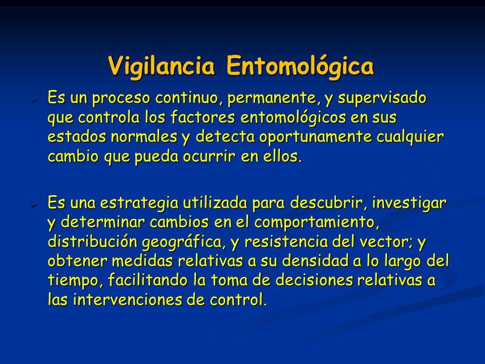 Vigilancia Entomológica Es un proceso continuo, permanente, y supervisado que controla los factores entomológicos en sus estados normales y detecta op