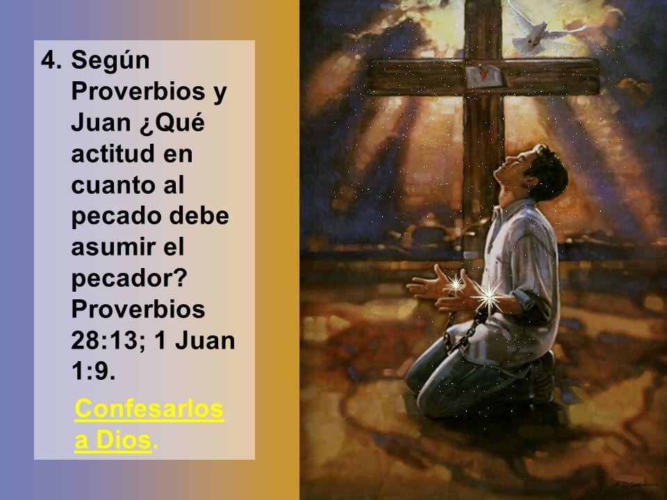 4.Según Proverbios y Juan ¿Qué actitud en cuanto al pecado debe asumir el pecador? Proverbios 28:13; 1 Juan 1:9. Confesarlos a Dios.