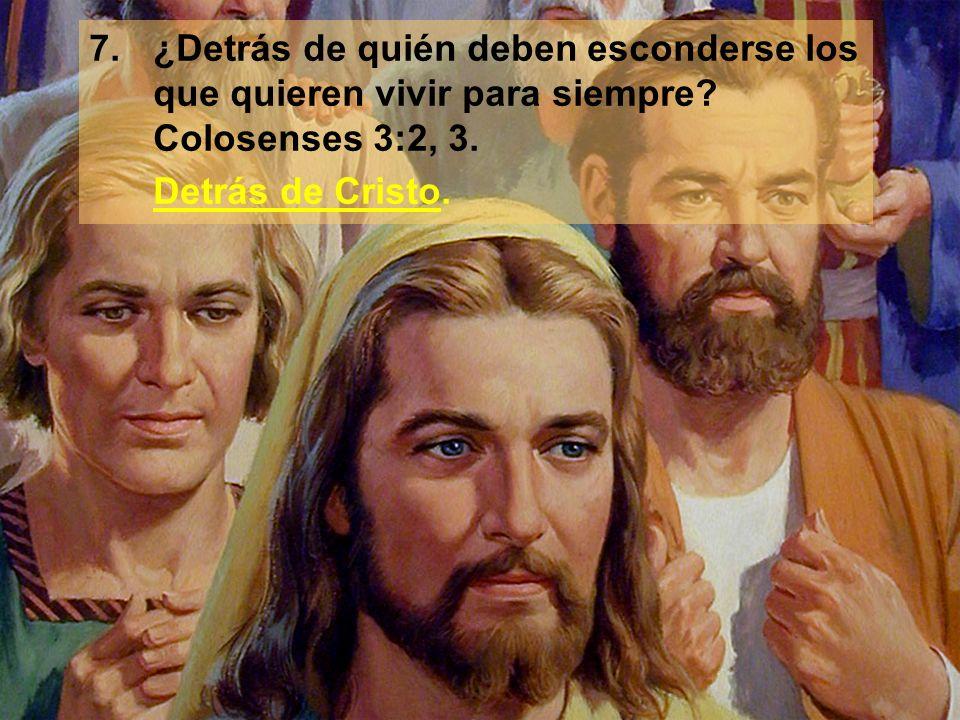 7.¿Detrás de quién deben esconderse los que quieren vivir para siempre? Colosenses 3:2, 3. Detrás de Cristo.