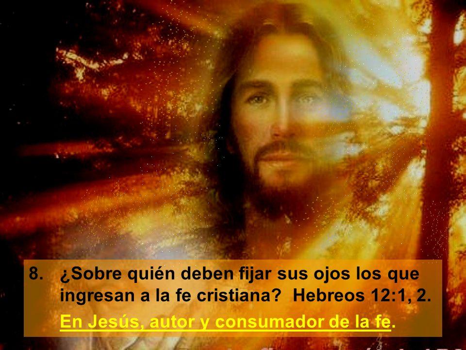 8.¿Sobre quién deben fijar sus ojos los que ingresan a la fe cristiana? Hebreos 12:1, 2. En Jesús, autor y consumador de la fe.
