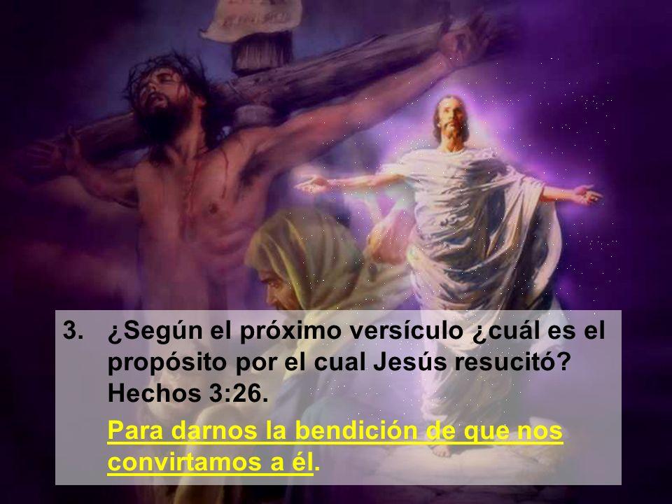 3.¿Según el próximo versículo ¿cuál es el propósito por el cual Jesús resucitó? Hechos 3:26. Para darnos la bendición de que nos convirtamos a él.