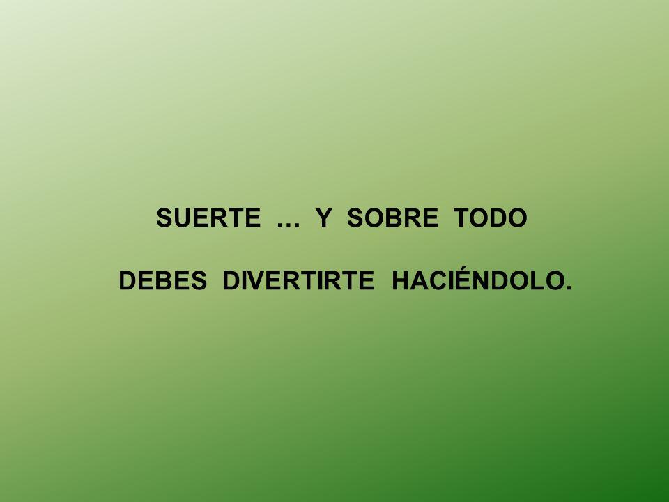 SUERTE … Y SOBRE TODO DEBES DIVERTIRTE HACIÉNDOLO.