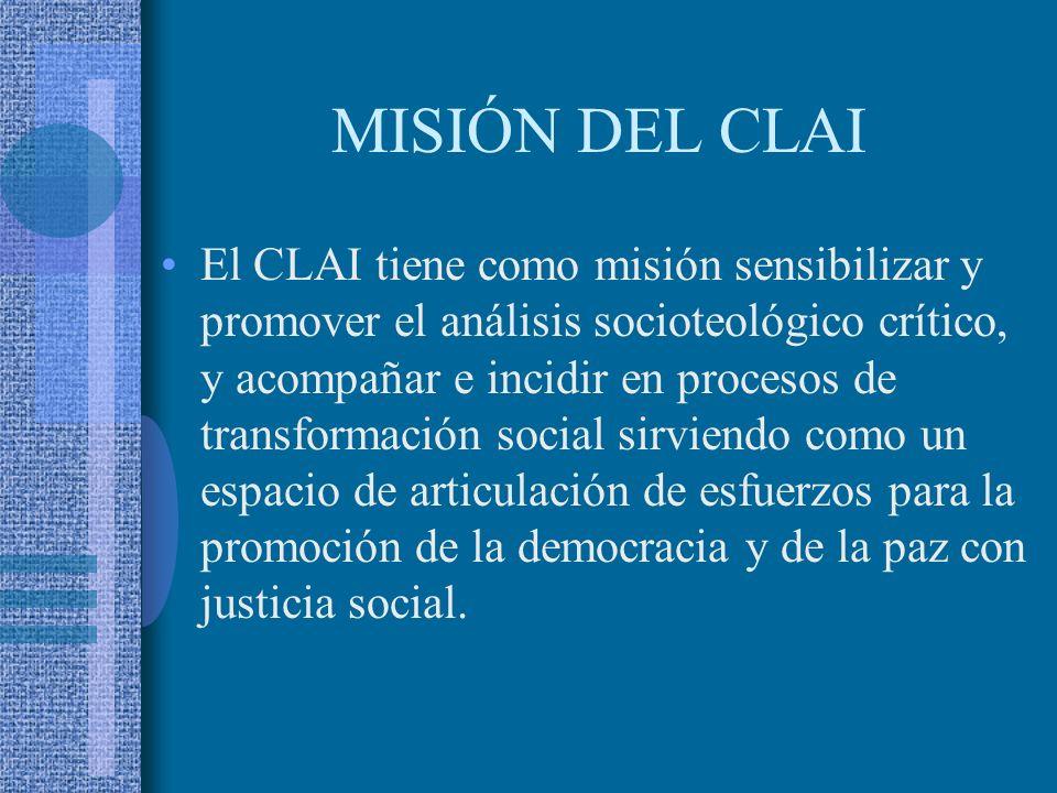 MISIÓN DEL CLAI El CLAI tiene como misión sensibilizar y promover el análisis socioteológico crítico, y acompañar e incidir en procesos de transformación social sirviendo como un espacio de articulación de esfuerzos para la promoción de la democracia y de la paz con justicia social.