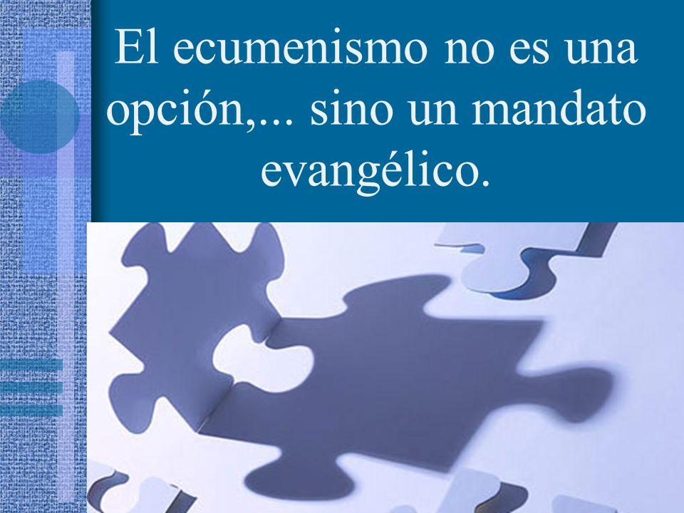 El ecumenismo no es una opción,... sino un mandato evangélico.