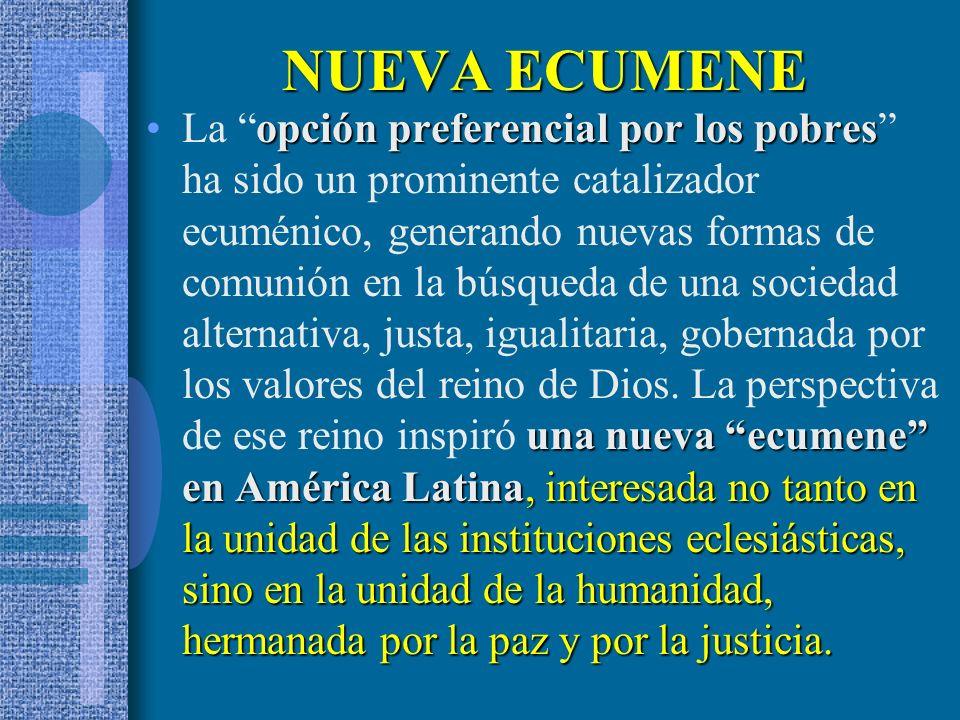NUEVA ECUMENE opción preferencial por los pobres una nueva ecumene en América Latina, interesada no tanto en la unidad de las instituciones eclesiásticas, sino en la unidad de la humanidad, hermanada por la paz y por la justicia.La opción preferencial por los pobres ha sido un prominente catalizador ecuménico, generando nuevas formas de comunión en la búsqueda de una sociedad alternativa, justa, igualitaria, gobernada por los valores del reino de Dios.