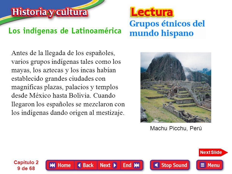 Capítulo 2 9 de 68 Next Slide Antes de la llegada de los españoles, varios grupos indígenas tales como los mayas, los aztecas y los incas habían establecido grandes ciudades con magníficas plazas, palacios y templos desde México hasta Bolivia.